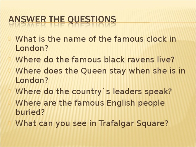 What is the name of the famous clock in London? Where do the famous black ravens live? Where does the Queen stay when she is in London? Where do the country`s leaders speak? Where are the famous English people buried? What can you see in Trafalgar Square?