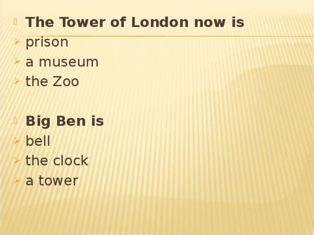 The Tower of London now is  prison a museum the Zoo  Big Ben is bell the clock a tower