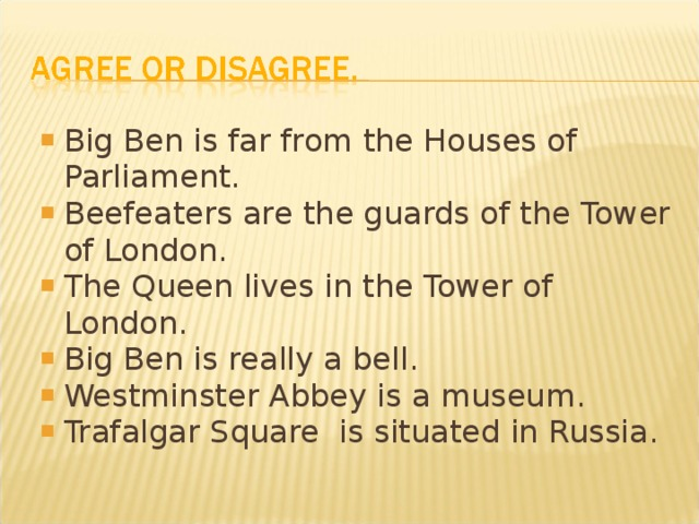 Big Ben is far from the Houses of Parliament. Beefeaters are the guards of the Tower of London. The Queen lives in the Tower of London. Big Ben is really a bell. Westminster Abbey is a museum. Trafalgar Square is situated in Russia.