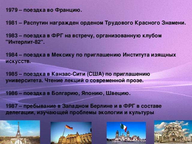 1979 – поездка во Францию.  1981 – Распутин награжден орденом Трудового Красного Знамени.  1983 – поездка в ФРГ на встречу, организованную клубом