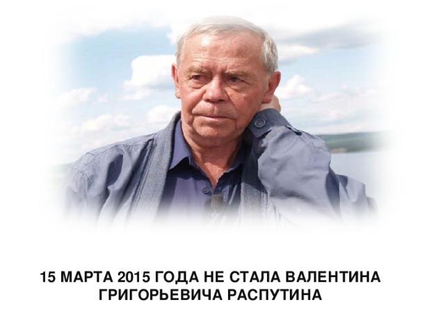 15 МАРТА 2015 ГОДА НЕ СТАЛА ВАЛЕНТИНА ГРИГОРЬЕВИЧА РАСПУТИНА