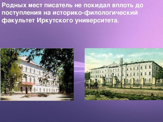 Родных мест писатель не покидал вплоть до поступления на историко-филологический факультет Иркутского университета.
