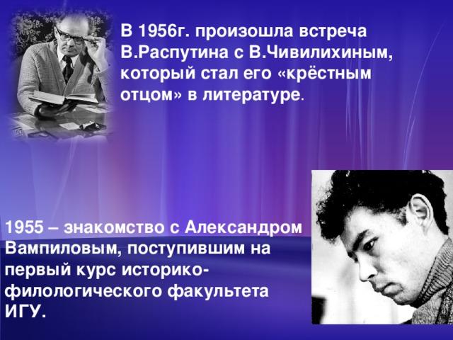 В 1956г. произошла встреча В.Распутина с В.Чивилихиным, который стал его «крёстным отцом» в литературе . 1955 – знакомство с Александром Вампиловым, поступившим на первый курс историко-филологического факультета ИГУ.