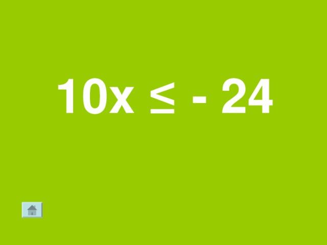 10х ≤  - 24