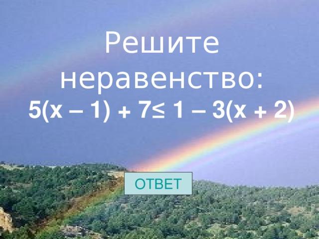 Решите неравенство:  5(х – 1) + 7≤ 1 – 3(х + 2)     ОТВЕТ