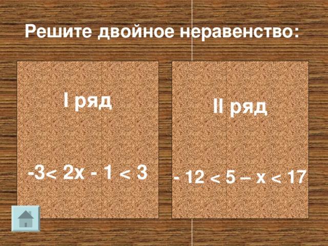 Решите двойное неравенство: I ряд   -3  II ряд   - 12
