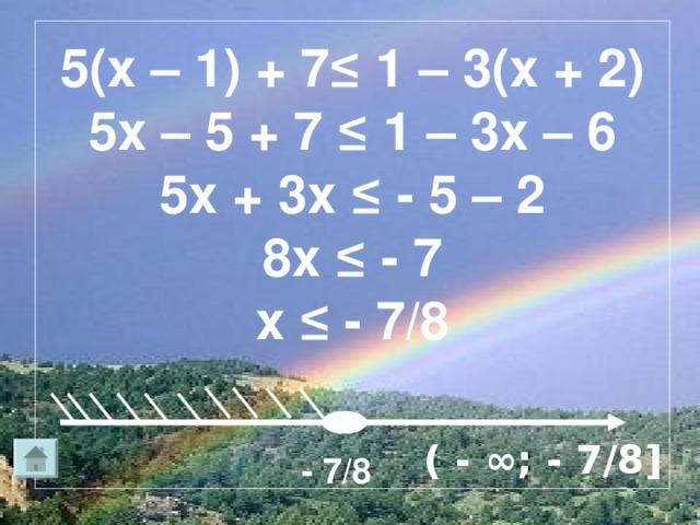 5(х – 1) + 7≤ 1 – 3(х + 2)  5х – 5 + 7 ≤ 1 – 3х – 6  5х + 3х ≤ - 5 – 2  8х ≤ - 7  х ≤ - 7/8    ( - ∞; - 7/8 ] - 7/8