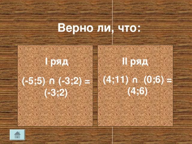 Верно ли, что: I ряд II ряд (4;11) ∩ (0;6) = (4;6) (-5;5) ∩ (-3;2) = (-3;2)