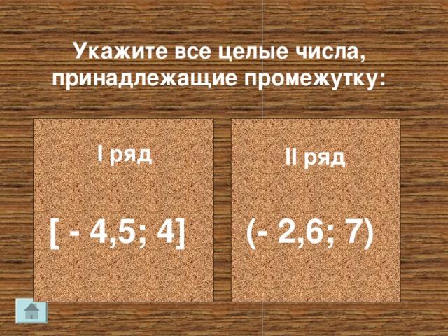 Укажите все целые числа, принадлежащие промежутку: I ряд II ряд [ - 4 ,5 ; 4] (- 2,6; 7)