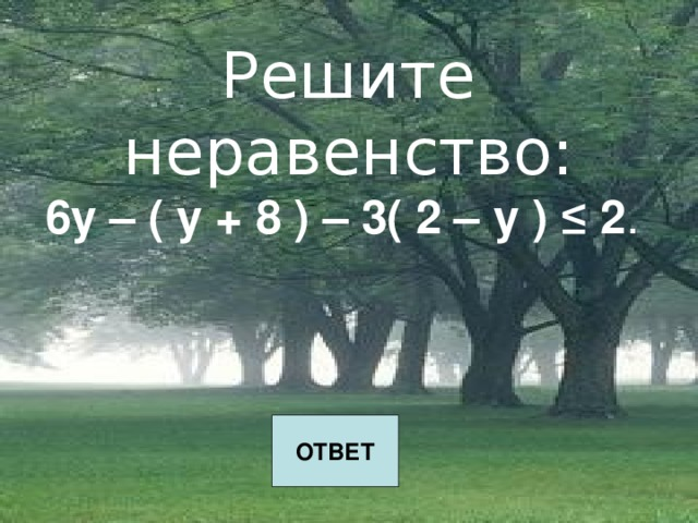 Решите неравенство:  6у – ( у + 8 ) – 3( 2 – у ) ≤ 2 .    ОТВЕТ