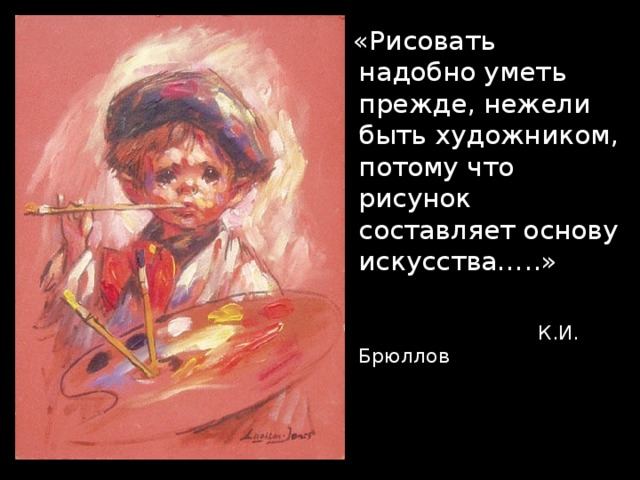 «Рисовать надобно уметь прежде, нежели быть художником, потому что рисунок составляет основу искусства…..»  К.И. Брюллов