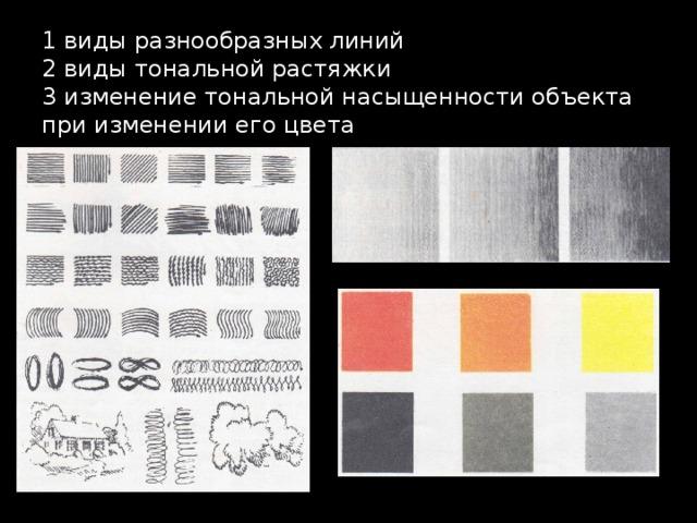 1 виды разнообразных линий  2 виды тональной растяжки  3 изменение тональной насыщенности объекта при изменении его цвета