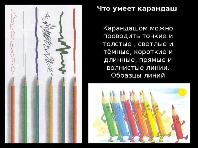 Что умеет карандаш   Карандашом можно проводить тонкие и толстые , светлые и тёмные, короткие и длинные, прямые и волнистые линии.  Образцы линий