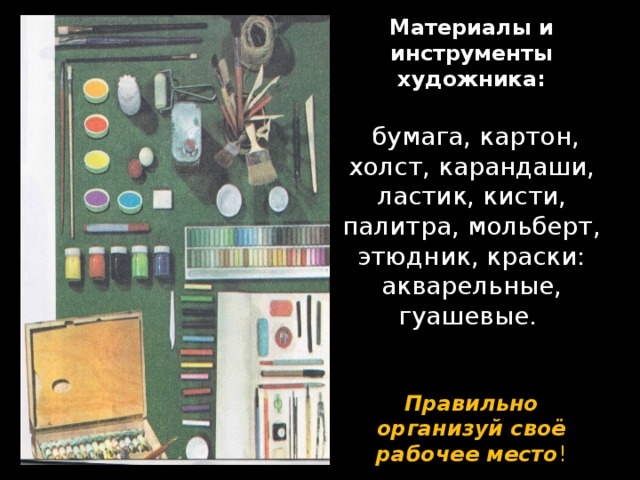 Материалы и инструменты художника:   бумага, картон, холст, карандаши, ластик, кисти, палитра, мольберт, этюдник, краски: акварельные, гуашевые.    Правильно организуй своё рабочее место !