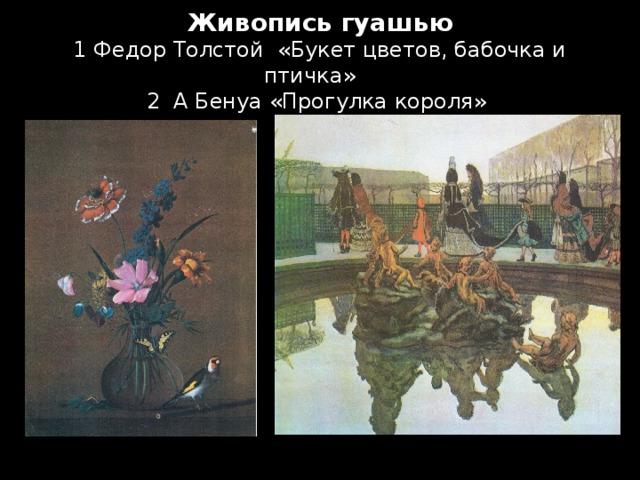Живопись гуашью  1 Федор Толстой «Букет цветов, бабочка и птичка»  2 А Бенуа «Прогулка короля»
