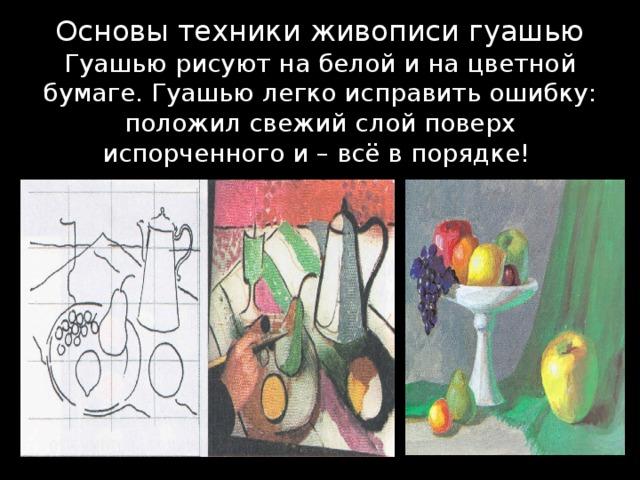 Основы техники живописи гуашью  Гуашью рисуют на белой и на цветной бумаге. Гуашью легко исправить ошибку: положил свежий слой поверх испорченного и – всё в порядке!
