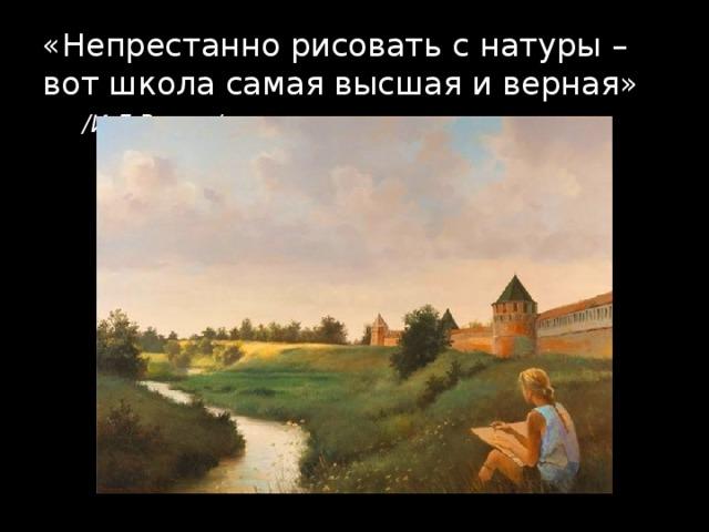 «Непрестанно рисовать с натуры – вот школа самая высшая и верная» /И.Е.Репин/