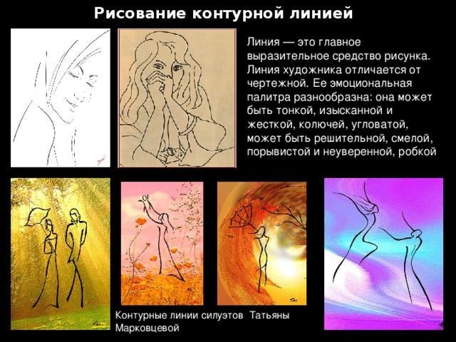 Рисование контурной линией Линия — это главное выразительное средство рисунка. Линия художника отличается от чертежной. Ее эмоциональная палитра разнообразна: она может быть тонкой, изысканной и жесткой, колючей, угловатой, может быть решительной, смелой, порывистой и неуверенной, робкой Контурные линии силуэтов Татьяны Марковцевой