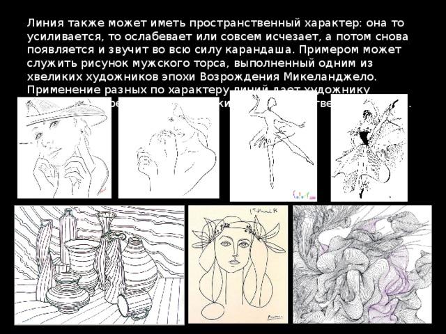 Линия также может иметь пространственный характер: она то усиливается, то ослабевает или совсем исчезает, а потом снова появляется и звучит во всю силу карандаша. Примером может служить рисунок мужского торса, выполненный одним из xвеликих художников эпохи Возрождения Микеланджело. Применение разных по характеру линий дает художнику возможность решать пластические и пространственные задачи.