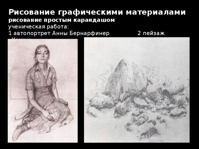 Рисование графическими материалами  рисование простым карандашом  ученическая работа:  1 автопортрет Анны Бернарфинер 2 пейзаж «Камни»