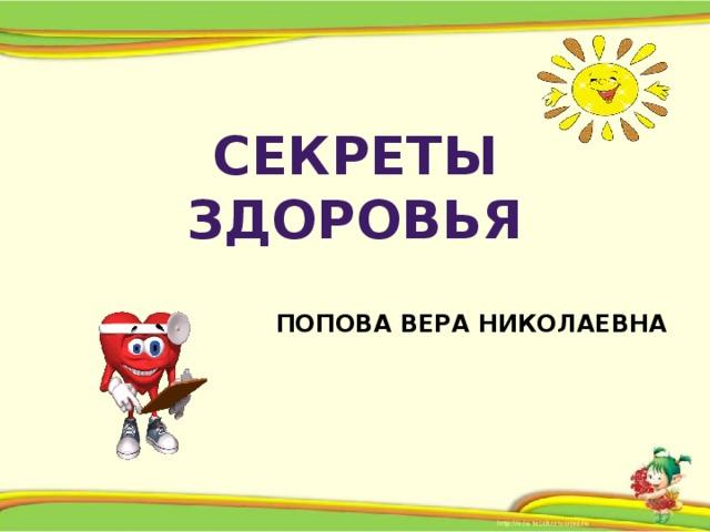 Секреты здоровья    Попова Вера Николаевна