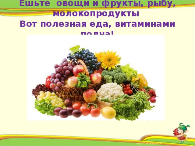 Ешьте овощи и фрукты, рыбу, молокопродукты  Вот полезная еда, витаминами полна!