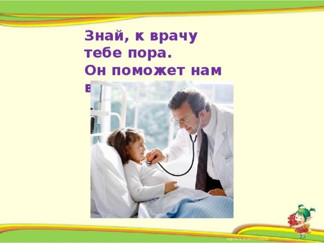 Знай, к врачу тебе пора.  Он поможет нам всегда!