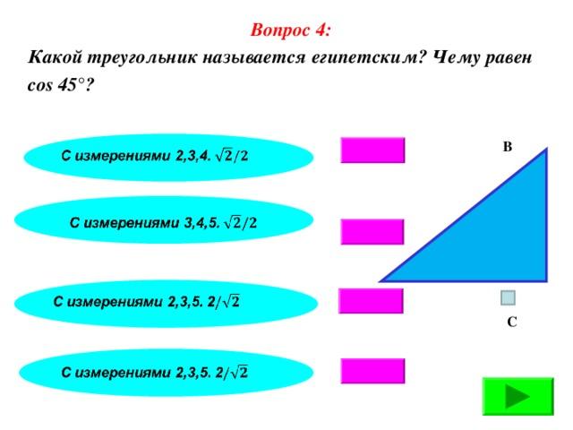 Вопрос 4: Какой треугольник называется египетским? Чему равен cos 45°? В А С