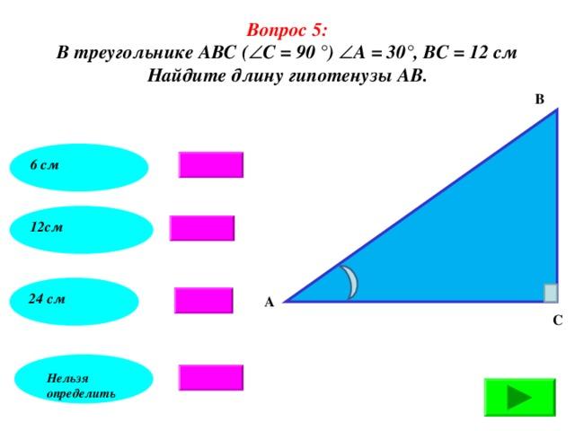 Вопрос 5: В треугольнике АВС (  С = 90 °)  А = 30°, ВС = 12 см Найдите длину гипотенузы АВ. В 6 см 12см 24 см А С Нельзя определить