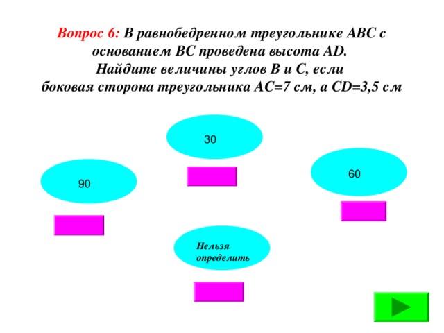 Вопрос 6: В равнобедренном треугольнике АВС с основанием ВС проведена высота АD. Найдите величины углов В и С, если боковая сторона треугольника АС=7 см, а СD=3,5 см 30 60 90 Нельзя определить