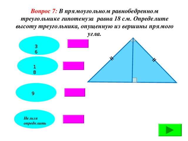 = = Вопрос 7: В прямоугольном равнобедренном треугольнике гипотенуза равна 18 см. Определите высоту треугольника, опущенную из вершины прямого угла. 36 18 9 Нельзя определить