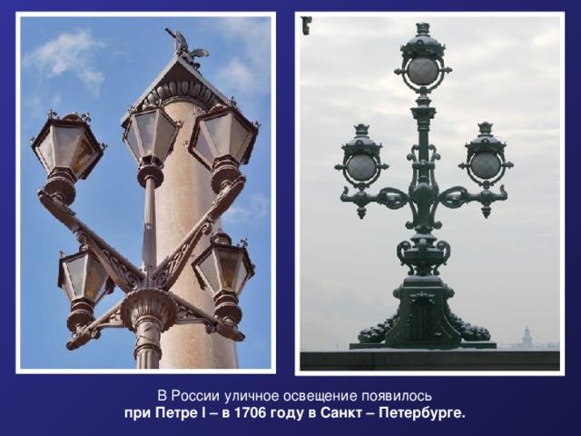 В России уличное освещение появилось при Петре I - в 1706 году в Санкт – Петербурге. В России уличное освещение появилось  при Петре I – в 1706 году в Санкт – Петербурге.