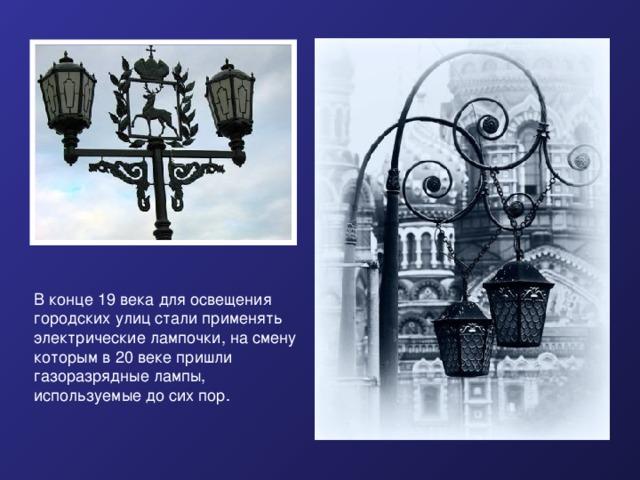 В конце 19 века для освещения городских улиц стали применять электрические лампочки, на смену которым в 20 веке пришли газоразрядные лампы, используемые до сих пор.  В конце 19 века для освещения городских улиц стали применять электрические лампочки, на смену которым в 20 веке пришли газоразрядные лампы, используемые до сих пор.