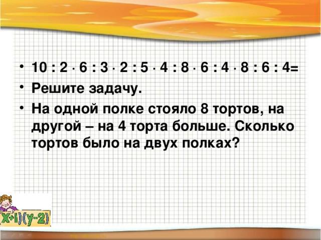 10 : 2 ∙ 6 : 3 ∙ 2 : 5 ∙ 4 : 8 ∙ 6 : 4 ∙ 8 : 6 : 4 = Решите задачу. На одной полке стояло 8 тортов, на другой – на 4 торта больше. Сколько тортов было на двух полках?
