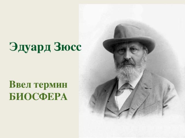 Эдуард Зюсс   Ввел термин БИОСФЕРА