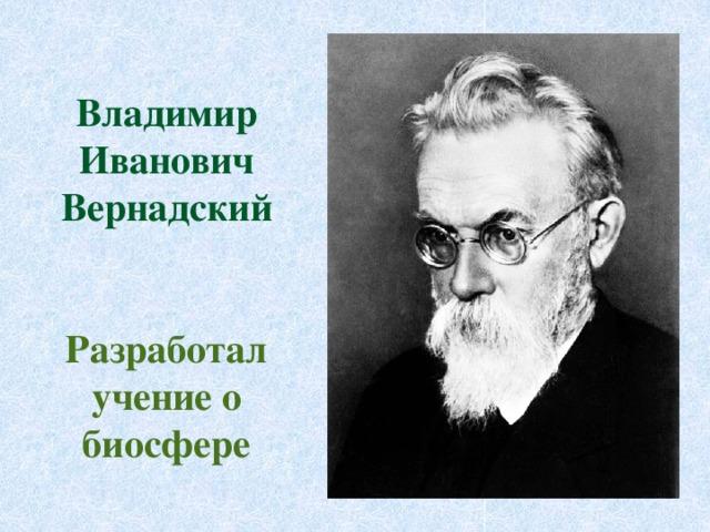 Владимир Иванович Вернадский   Разработал учение о биосфере