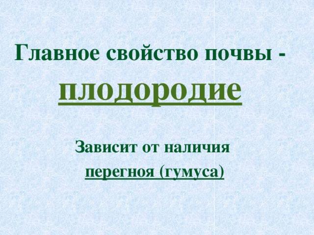 Главное свойство почвы - плодородие Зависит от наличия перегноя (гумуса)