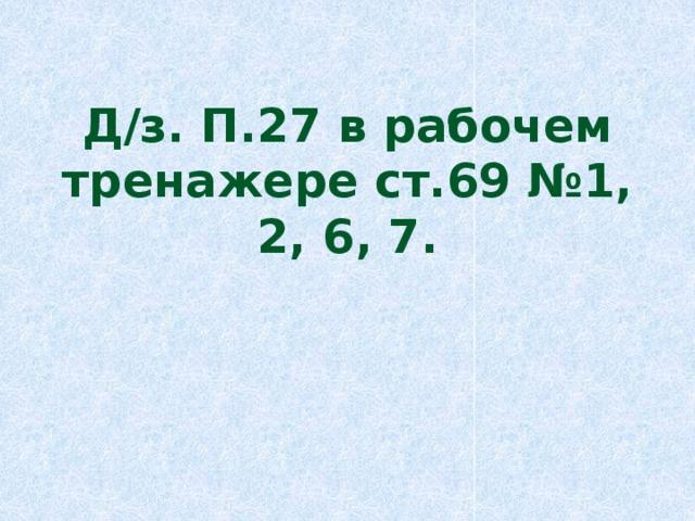 Д/з. П.27 в рабочем тренажере ст.69 №1, 2, 6, 7.
