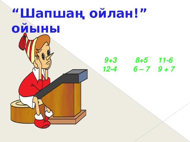 """"""" Шапшаң ойлан!"""" ойыны  9+3 8+5 11-6  12-4 6 – 7 9 + 7"""