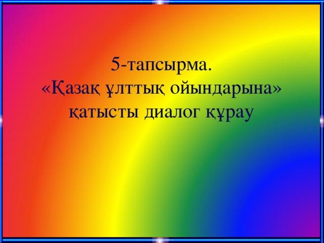 5-тапсырма.  «Қазақ ұлттық ойындарына» қатысты диалог құрау
