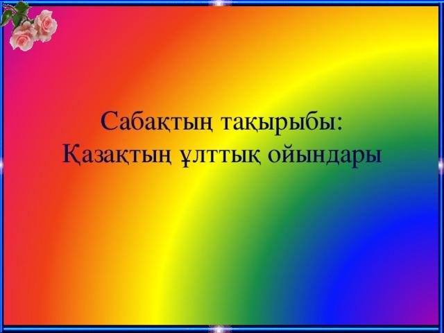 Сабақтың тақырыбы:  Қазақтың ұлттық ойындары