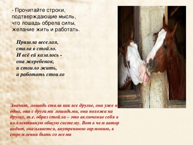 - Прочитайте строки, подтверждающие мысль, что лошадь обрела силы, желание жить и работать. Пришла веселая,  стала в стойло.  И всё ей казалось -  она жеребенок,  и стоило жить,  и работать стоило    Значит, лошадь стала как все другие, она уже не одна, она с другими лошадьми, она похожа на других, т.е. образ стойла – это включение себя в коллективную общую систему. Вот в чем автор видит, оказывается, внутреннюю гармонию, в стремлении быть со всеми