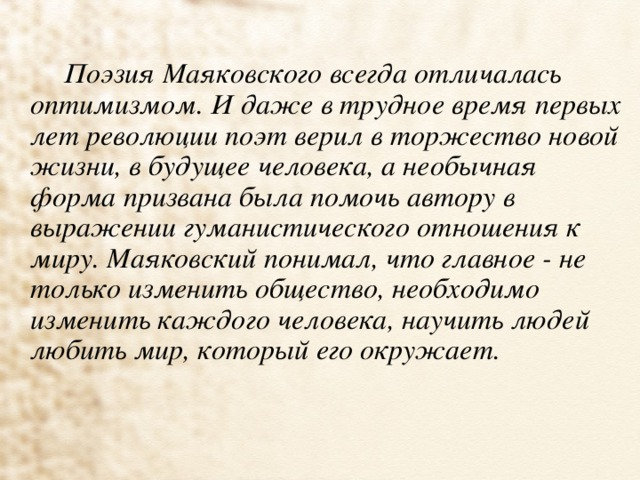 Поэзия Маяковского всегда отличалась оптимизмом. И даже в трудное время первых лет революции поэт верил в торжество новой жизни, в будущее человека, а необычная форма призвана была помочь автору в выражении гуманистического отношения к миру. Маяковский понимал, что главное - не только изменить общество, необходимо изменить каждого человека, научить людей любить мир, который его окружает.
