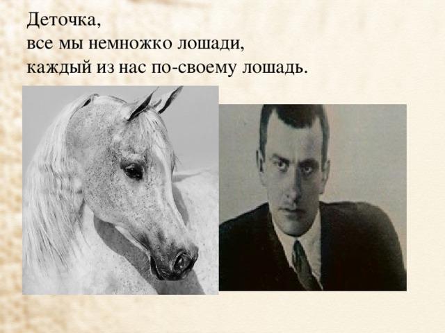 Деточка,  все мы немножко лошади,  каждый из нас по-своему лошадь.