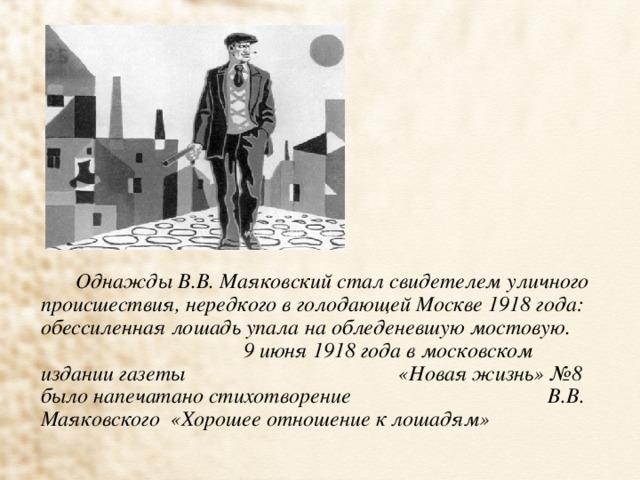Однажды В.В. Маяковский стал свидетелем уличного происшествия, нередкого в голодающей Москве 1918 года: обессиленная лошадь упала на обледеневшую мостовую. 9 июня 1918 года в московском издании газеты «Новая жизнь» №8 было напечатано стихотворение В.В. Маяковского «Хорошее отношение к лошадям»