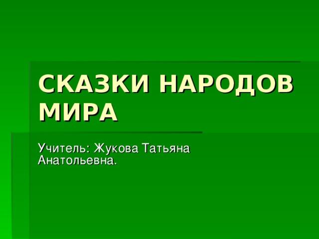 СКАЗКИ НАРОДОВ МИРА Учитель : Жукова Татьяна Анатольевна.