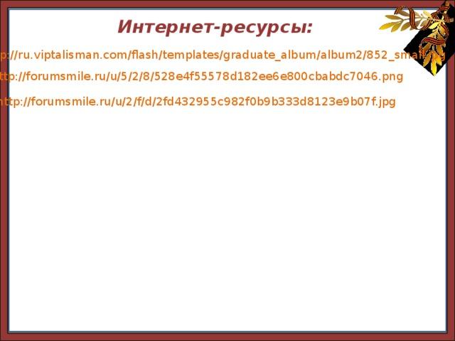 http://ru.viptalisman.com/flash/templates/graduate_album/album2/852_small.jpg Интернет-ресурсы: http://ru.viptalisman.com/flash/templates/graduate_album/album2/852_small.jpg http://forumsmile.ru/u/5/2/8/528e4f55578d182ee6e800cbabdc7046.png http://forumsmile.ru/u/2/f/d/2fd432955c982f0b9b333d8123e9b07f.jpg