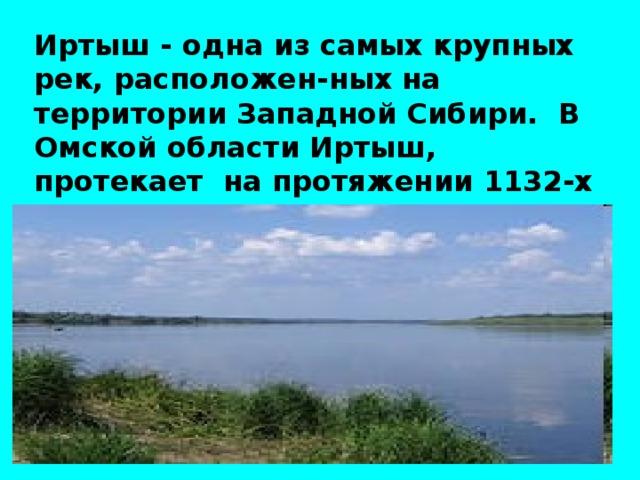 Иртыш - одна из самых крупных рек, расположен-ных на территории Западной Сибири. В Омской области Иртыш, протекает на протяжении 1132-х километров. Иртыш один из наиболее загрязнен-ных водных объектов Западной Сибири.