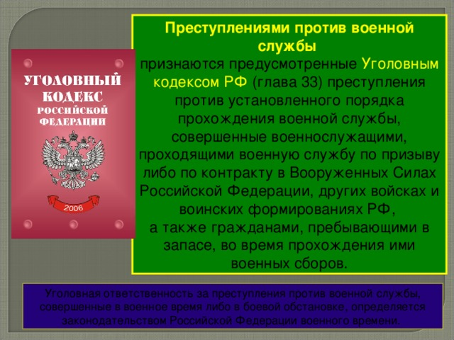 Преступлениями против военной службы  признаются предусмотренные Уголовным кодексом РФ (глава 33) преступления против установленного порядка прохождения военной службы, совершенные военнослужащими, проходящими военную службу по призыву либо по контракту в Вооруженных Силах Российской Федерации, других войсках и воинских формированиях РФ, а также гражданами, пребывающими в запасе, во время прохождения ими военных сборов. Уголовная ответственность за преступления против военной службы, совершенные в военное время либо в боевой обстановке, определяется законодательством Российской Федерации военного времени.