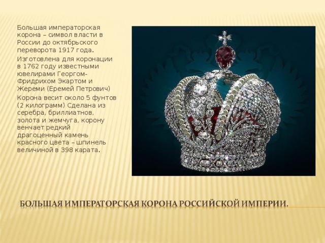 Большая императорская корона – символ власти в России до октябрьского переворота 1917 года . Изготовлена для коронации в 1762 году известными ювелирами Георгом-Фридрихом Экартом и Жереми (Еремей Петрович) Корона весит около 5 фунтов (2 килограмм) Сделана из серебра, бриллиатнов, золота и жемчуга, корону венчает редкий драгоценный камень красного цвета – шпинель величиной в 398 карата .